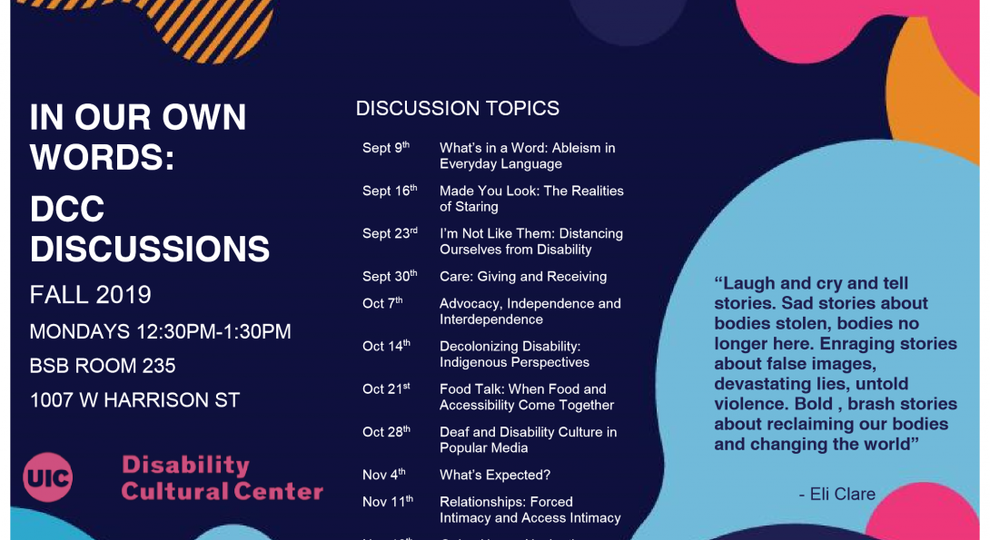 On a navy blue background, several light blue, pink, and orange abstract shapes are overlaid. The text of the flyer reads: In Our Own Words: DCC Discussions, Fall 2019, Mondays 12:30PM - 1:30PM, BSB Room 235, 1007 W. Harrison St. Discussion Topics: Sept. 9th - What's In a Word: Ableism in Everyday Language Sept. 16th - Made You Look: The Realities of Staring Sept. 23rd - I'm Not Like Them: Distancing Ourselves From Disability Sept. 30th - Care: Giving and Receiving Oct. 7th - Advocacy, Independence, and Interdependence Oct. 14th - Decolonizing Disability: Indigenous Perspectives Oct. 21st - Food Talk: When Food and Accessibility Come Together Oct. 28th - Deaf and Disability Culture in Popular Media Nov. 4th - What's Expected? Nov. 11th - Relationships: Forced Intimacy and Access Intimacy Nov. 18th - Going Home: Navigating Family and Disability. Remote Access is available. Contact dcc@uic.edu for any access needs.