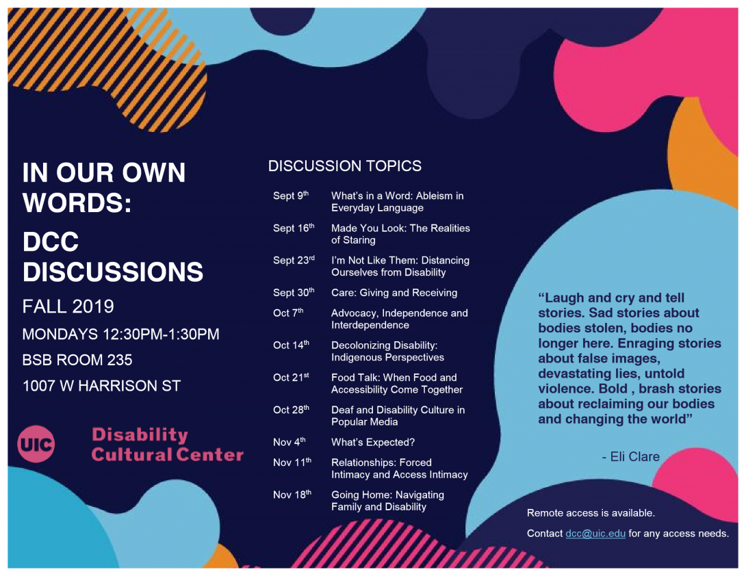 On a navy blue background, several light blue, pink, and orange abstract shapes are overlaid. The text of the flyer reads: In Our Own Words: DCC Discussions, Fall 2019, Mondays 12PM - 1PM, BSB Room 235, 1007 W. Harrison St. Discussion Topics: Sept. 9th - What's In a Word: Ableism in Everyday Language Sept. 16th - Made You Look: The Realities of Staring Sept. 23rd - I'm Not Like Them: Distancing Ourselves From Disability Sept. 30th - Care: Giving and Receiving Oct. 7th - Advocacy, Independence, and Interdependence Oct. 14th - Decolonizing Disability: Indigenous Perspectives Oct. 21st - Food Talk: When Food and Accessibility Come Together Oct. 28th - Deaf and Disability Culture in Popular Media Nov. 4th - What's Expected? Nov. 11th - Relationships: Forced Intimacy and Access Intimacy Nov. 18th - Going Home: Navigating Family and Disability. Remote Access is available. Contact dcc@uic.edu for any access needs.